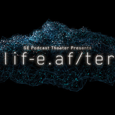 GE Podcast Theater Presents: life.af/ter